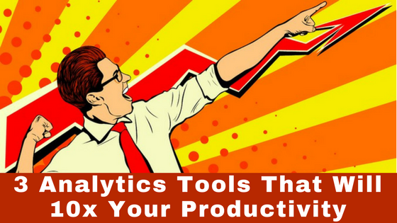 3 Analytics Tools That Will 10x Your Productivity